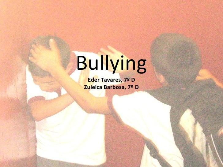 Bullying Eder Tavares, 7º D Zuleica Barbosa, 7º D