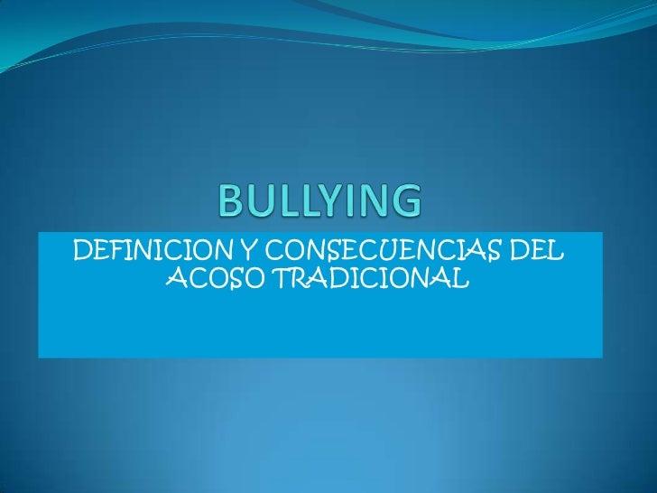 BULLYING<br />DEFINICION Y CONSECUENCIAS DEL ACOSO TRADICIONAL<br />