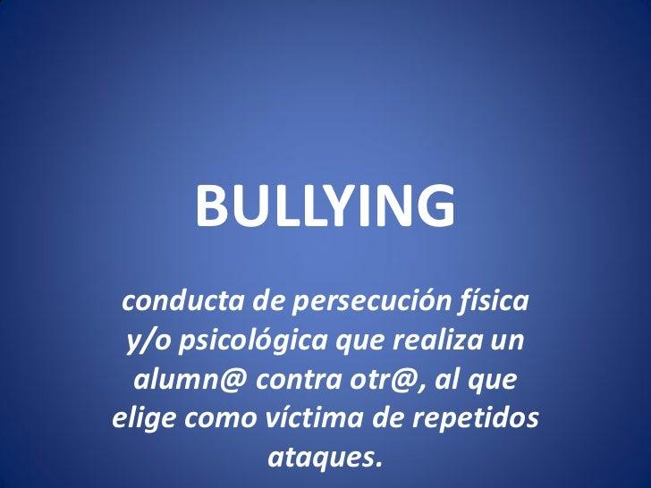 BULLYING conducta de persecución física y/o psicológica que realiza un  alumn@ contra otr@, al queelige como víctima de re...