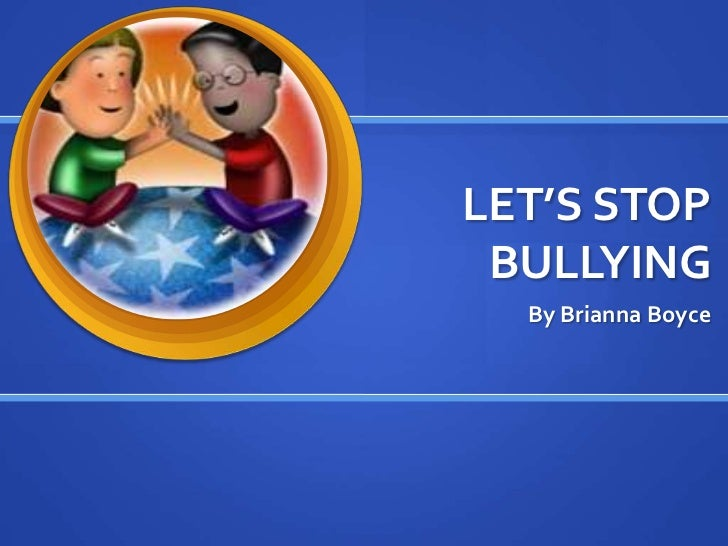 LET'S STOP BULLYING  By Brianna Boyce