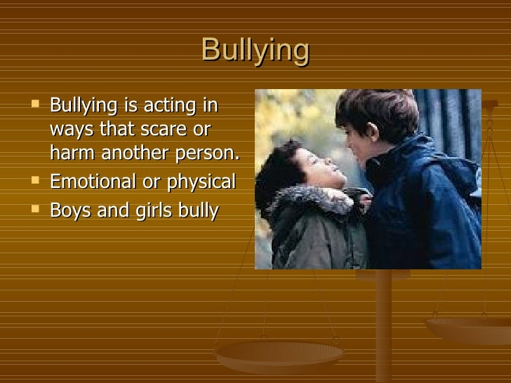 Bullying   Bullying is acting in    ways that scare or    harm another person.   Emotional or physical   Boys and girls...