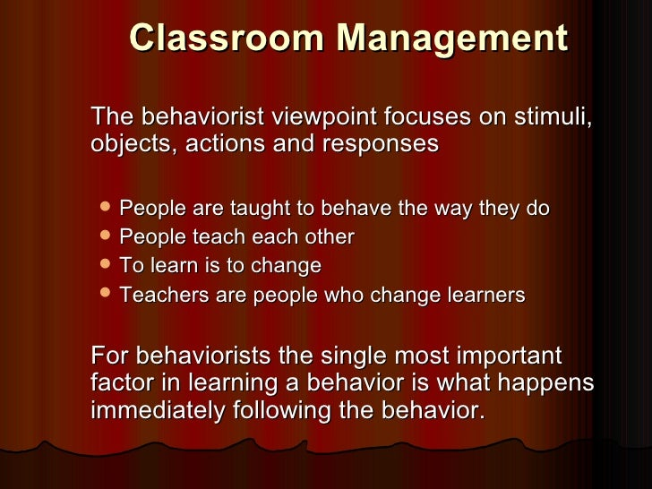 Classroom ManagementThe behaviorist viewpoint focuses on stimuli,objects, actions and responses   People are taught to be...