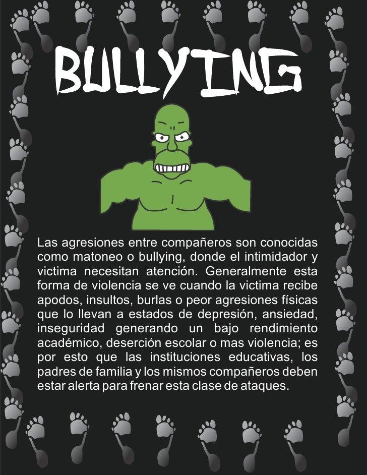 Las agresiones entre compañeros son conocidascomo matoneo o bullying, donde el intimidador yvictima necesitan atención. Ge...