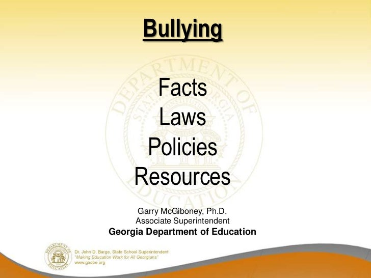 Bullying       Facts       Laws      Policies     Resources     Garry McGiboney, Ph.D.     Associate SuperintendentGeorgia...