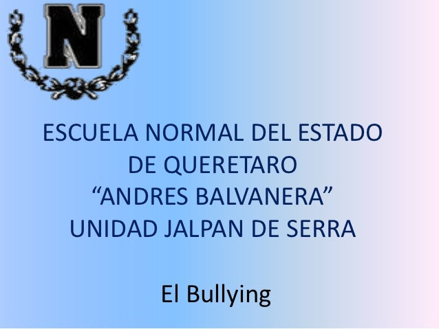 """ESCUELA NORMAL DEL ESTADO       DE QUERETARO    """"ANDRES BALVANERA""""  UNIDAD JALPAN DE SERRA        El Bullying"""