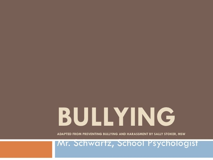 BULLYING ADAPTED FROM PREVENTING BULLYING AND HARASSMENT BY SALLY STOKER, MSW Mr. Schwartz, School Psychologist