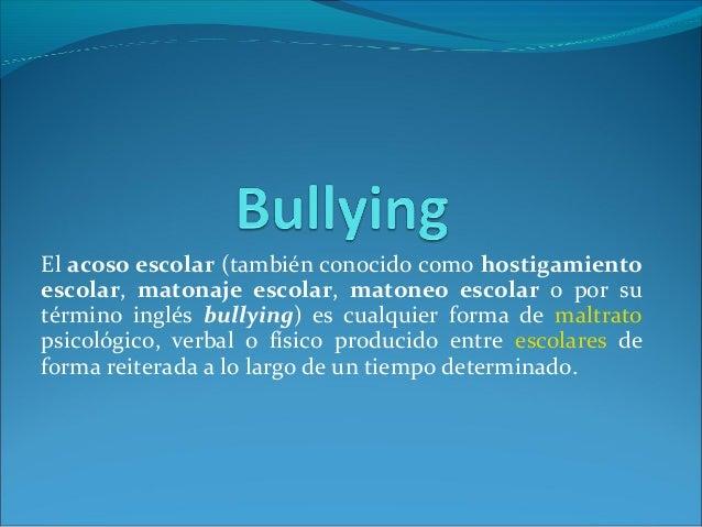 El acoso escolar (también conocido como hostigamientoescolar, matonaje escolar, matoneo escolar o por sutérmino inglés bul...
