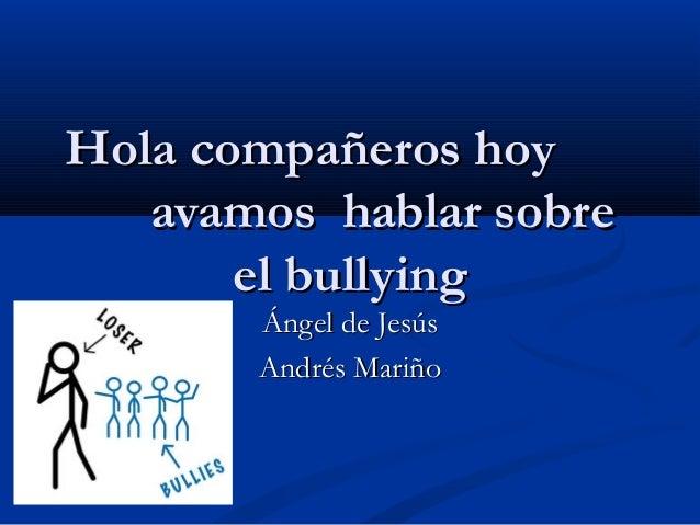Hola compañeros hoyHola compañeros hoy avamos hablar sobreavamos hablar sobre el bullyingel bullying Ángel de JesúsÁngel d...