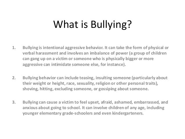 What is Bullying? 1. Bullying is intentional aggressive behavior. It can take the form of physical or verbal harassment an...
