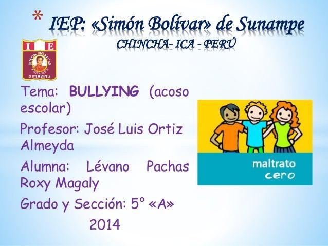 Tema: BULLYING (acoso escolar) Profesor: José Luis Ortiz Almeyda Alumna: Lévano Pachas Roxy Magaly Grado y Sección: 5° «A»...