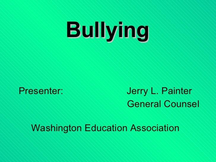 Bullying Presenter: Jerry L. Painter   General Counsel Washington Education Association