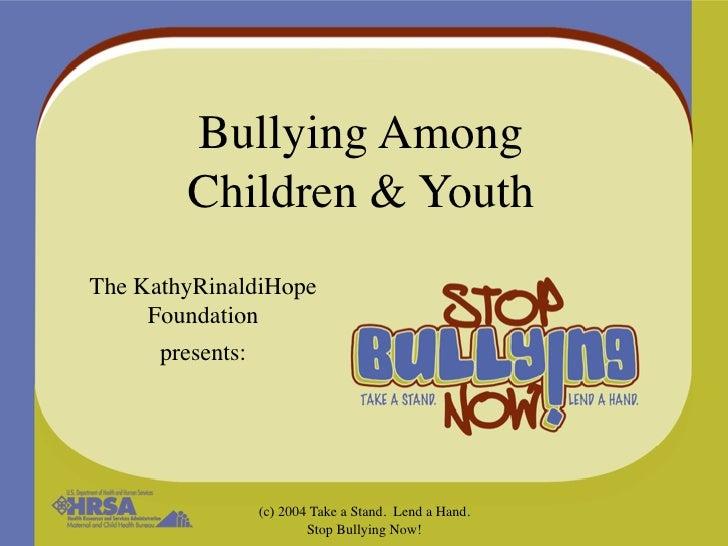 Bullying Among        Children & YouthThe KathyRinaldiHope     Foundation      presents:                  (c) 2004 Take a ...