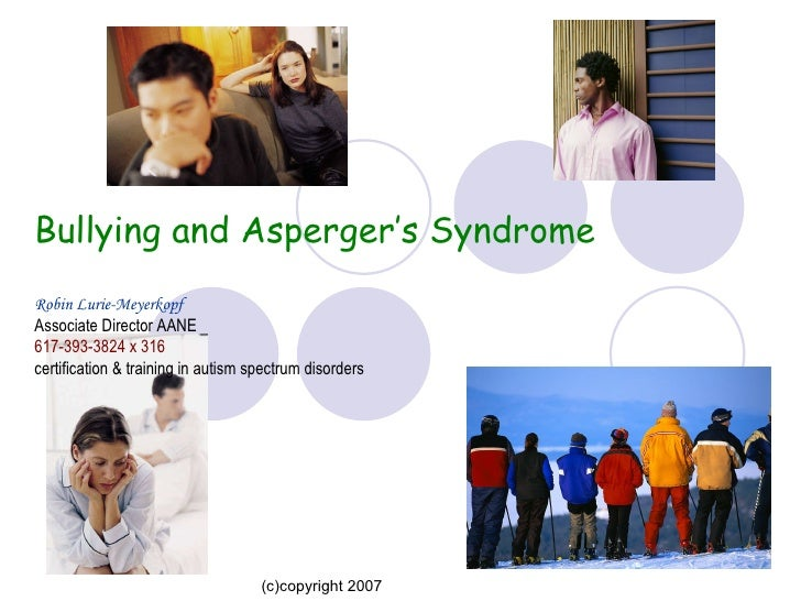 Bullying and Asperger's Syndrome Robin Lurie-Meyerkopf Associate Director AANE 617-393-3824 x 316 certification & traini...