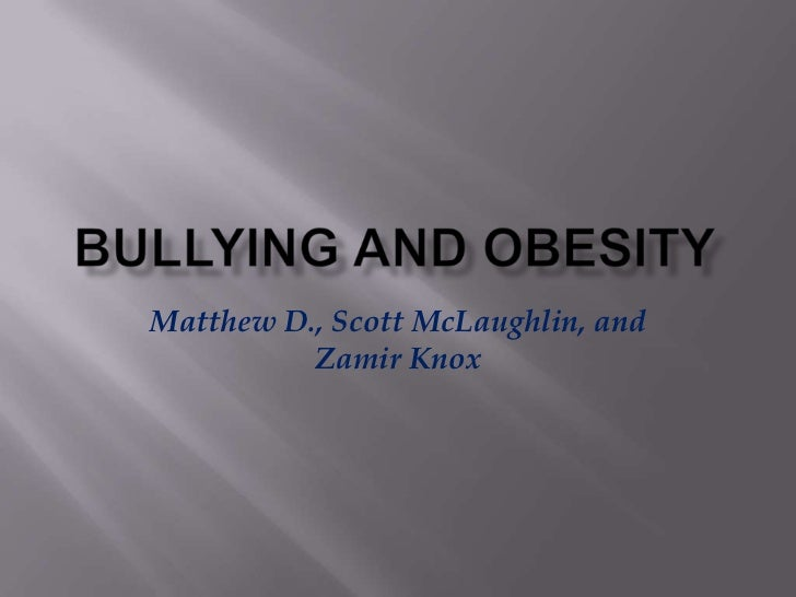 Bullying and obesity<br />Matthew D., Scott McLaughlin, and Zamir Knox<br />