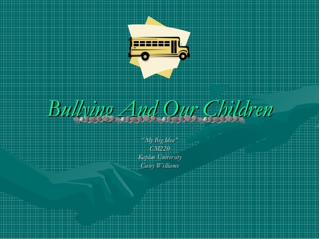 """Bullying And Our Children           """"My Big Idea""""              CM220          Kaplan University           Casey Williams"""