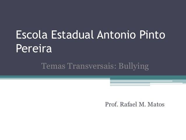 Escola Estadual Antonio PintoPereiraProf. Rafael M. MatosTemas Transversais: Bullying
