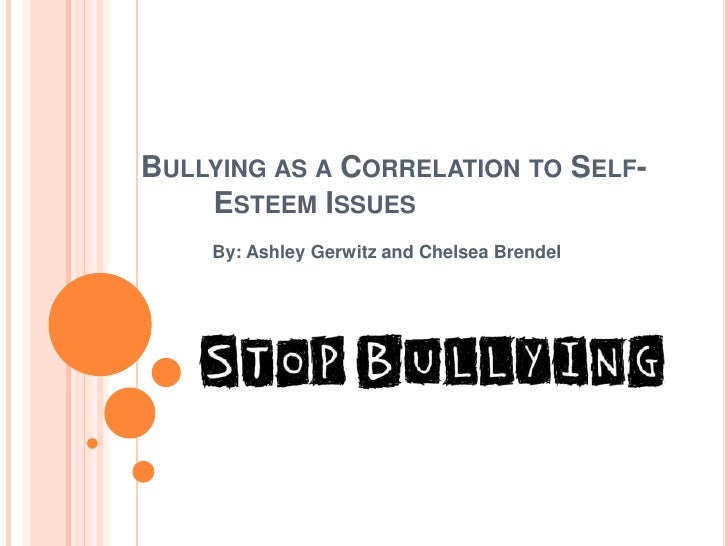 Bullying as a Correlation to Self-Esteem Issues<br />       By: Ashley Gerwitz and Chelsea Brendel<br />