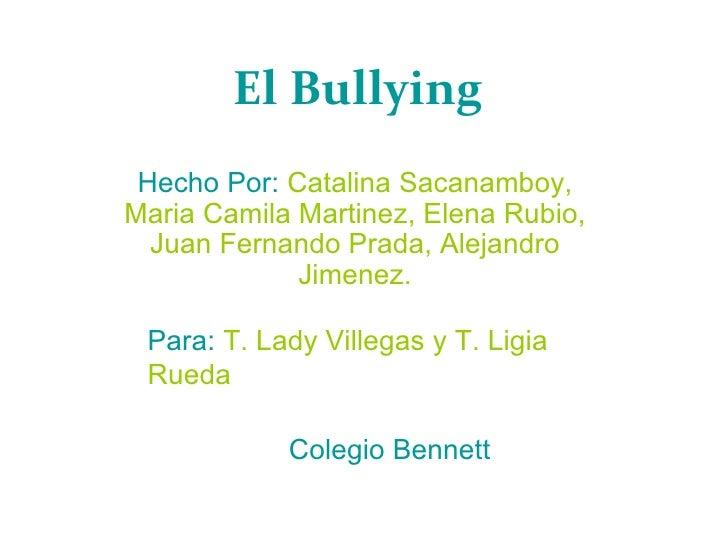 El Bullying   Hecho Por:   Catalina Sacanamboy, Maria Camila Martinez, Elena Rubio, Juan Fernando Prada, Alejandro Jimenez...