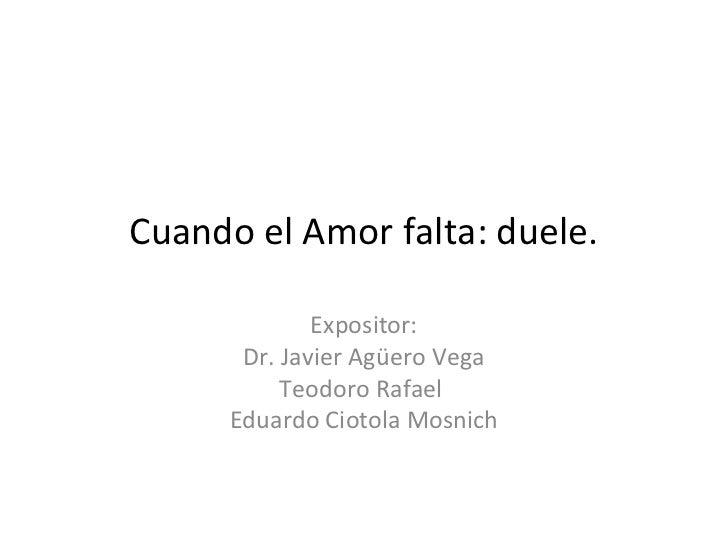 Cuando el Amor falta: duele.              Expositor:       Dr. Javier Agüero Vega           Teodoro Rafael      Eduardo Ci...