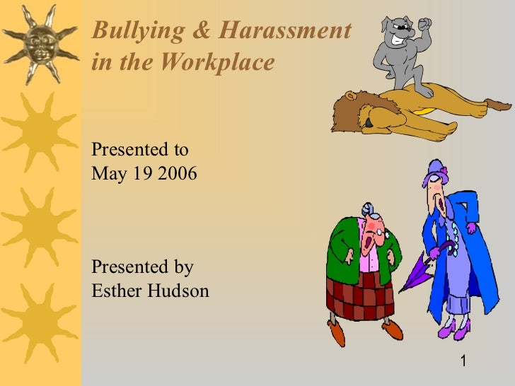 Bullying & Harassmentin the WorkplacePresented toMay 19 2006Presented byEsther Hudson                        1