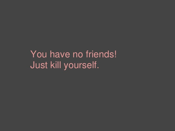 You have no friends!Just kill yourself.<br />
