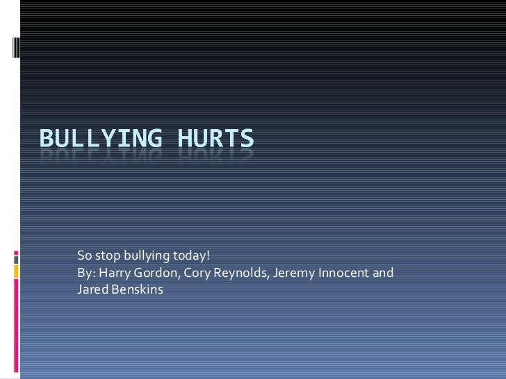 So stop bullying today!  By: Harry Gordon, Cory Reynolds, Jeremy Innocent and Jared Benskins
