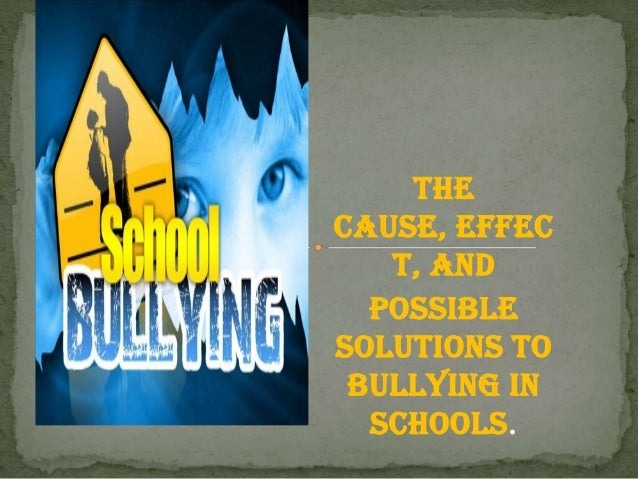 The Cause, Effec t, and Possible Solutions to Bullying in Schools.