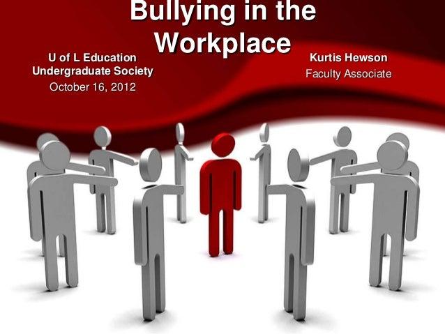 Bullying in the  U of L Education                   Workplace Kurtis HewsonUndergraduate Society           Faculty Associa...