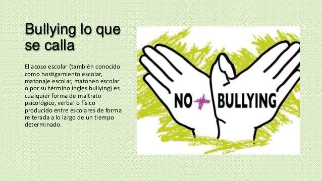 Bullying lo que se calla El acoso escolar (también conocido como hostigamiento escolar, matonaje escolar, matoneo escolar ...