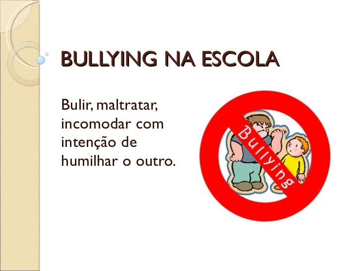 BULLYING NA ESCOLA Bulir, maltratar, incomodar com intenção de humilhar o outro.