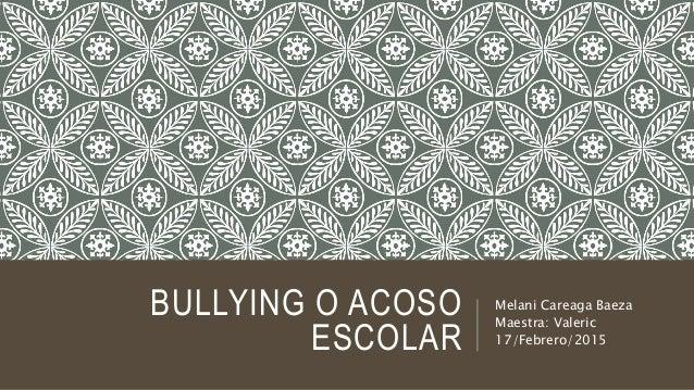 BULLYING O ACOSO ESCOLAR Melani Careaga Baeza Maestra: Valeric 17/Febrero/2015