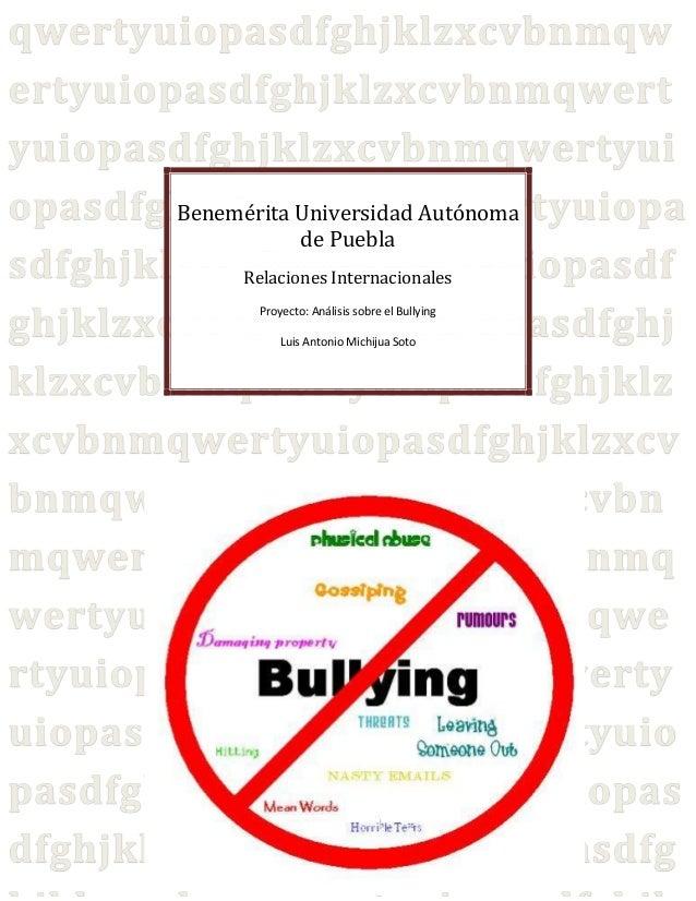 Benemérita Universidad Autónoma de Puebla Relaciones Internacionales Proyecto: Análisis sobre el Bullying Luis Antonio Mic...
