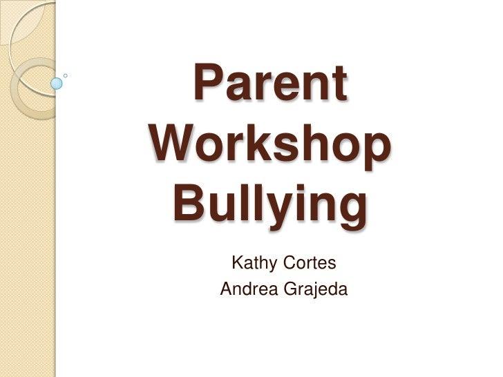 Parent WorkshopBullying <br />Kathy Cortes<br />Andrea Grajeda<br />