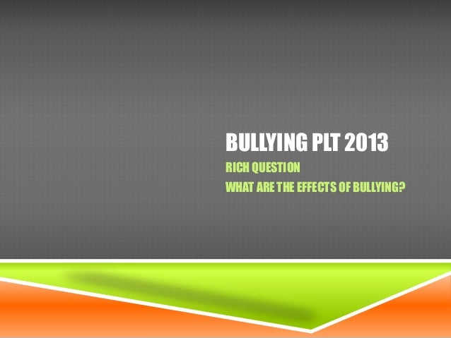 BULLYING PLT 2013 RICH QUESTION WHAT ARE THE EFFECTS OF BULLYING?