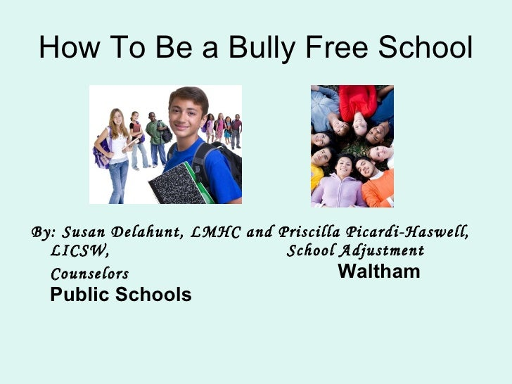 How To Be a Bully Free School <ul><li>By: Susan Delahunt, LMHC and Priscilla Picardi-Haswell, LICSW,  School Adjustment Co...