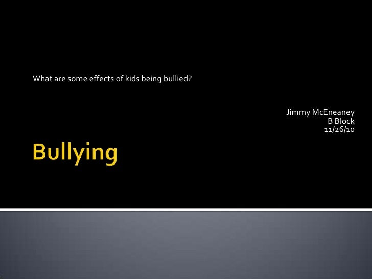 Bullying<br />What are some effects of kids being bullied?<br />Jimmy McEneaney<br />B Block<br />11/26/10<br />