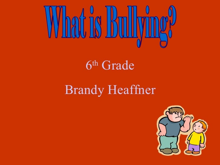 What is Bullying? 6 th  Grade Brandy Heaffner
