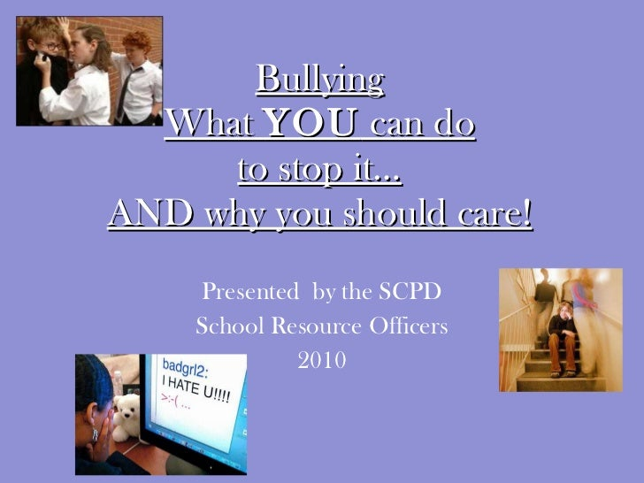 Bullying What  YOU  can do to stop it… AND why you should care! Presented  by the SCPD School Resource Officers 2010