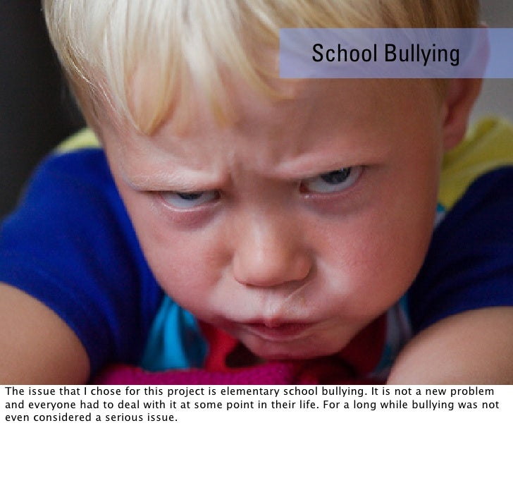 School Bullying     The issue that I chose for this project is elementary school bullying. It is not a new problem and eve...