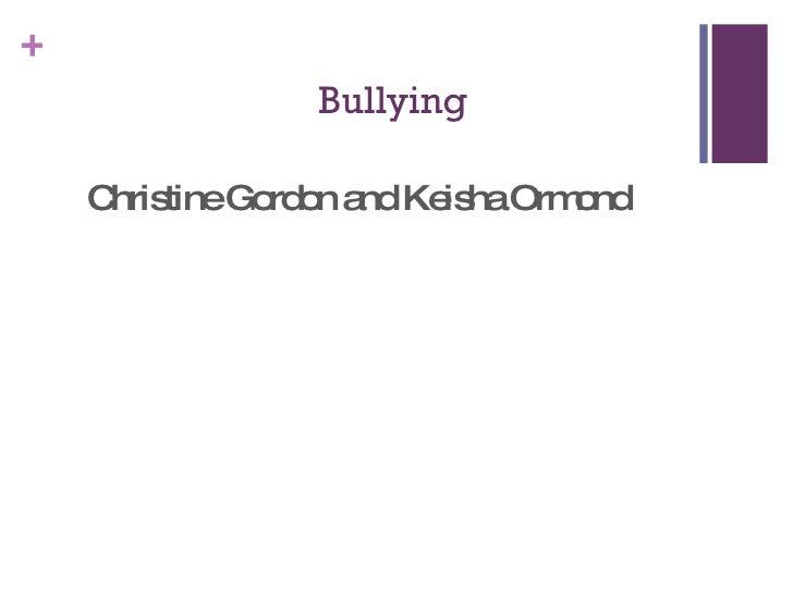 Bullying <ul><li>Christine Gordon and Keisha Ormond </li></ul>