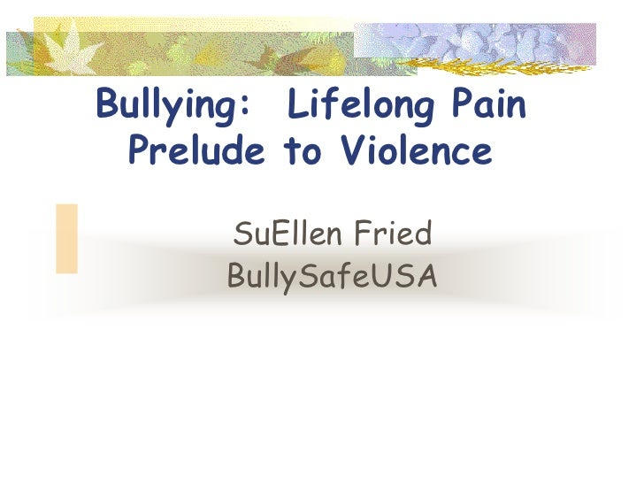 Bullying: Lifelong Pain Prelude to Violence      SuEllen Fried      BullySafeUSA
