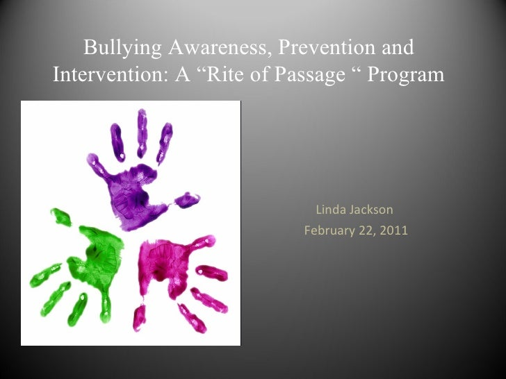 "Bullying Awareness, Prevention andIntervention: A ""Rite of Passage "" Program                            Linda Jackson     ..."