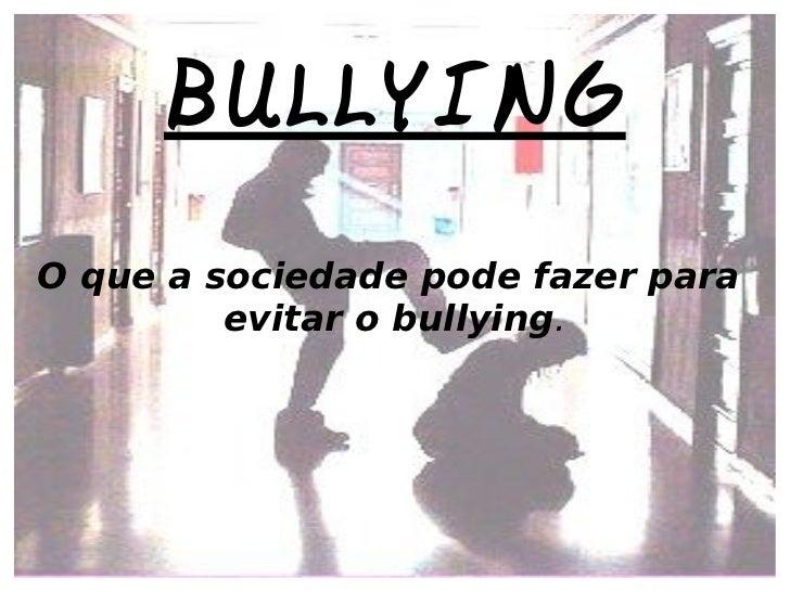 BULLYING O que a sociedade pode fazer para  evitar o bullying .