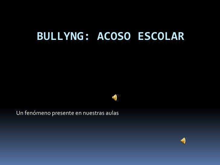 BULLYNG: ACOSO ESCOLAR<br />Un fenómeno presente en nuestras aulas<br />