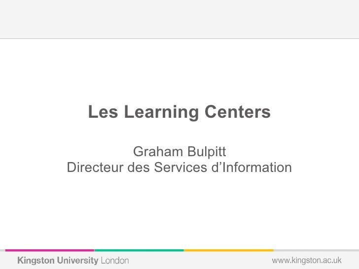 <ul><li>Les Learning Centers </li></ul><ul><li>Graham Bulpitt </li></ul><ul><li>Directeur des Services d'Information </li>...