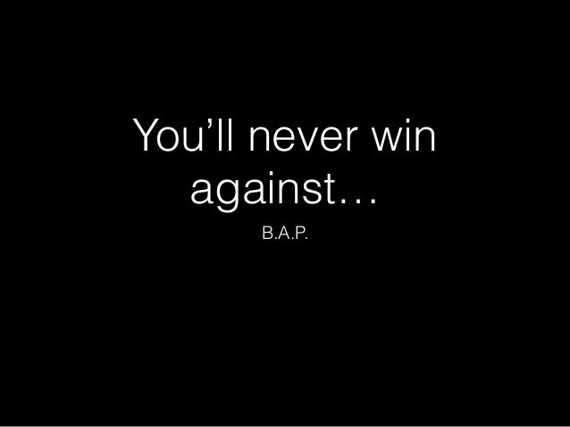 You'll never win  against…  B.A.P.