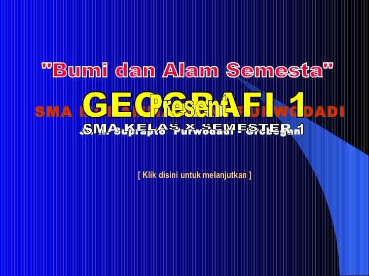 SMA MUHAMMADIYAH PURWODADI Jl. R. Suprapto  Purwodadi - Grobogan GEOGRAFI 1 SMA KELAS X SEMESTER 1 [ Klik disini untuk mel...