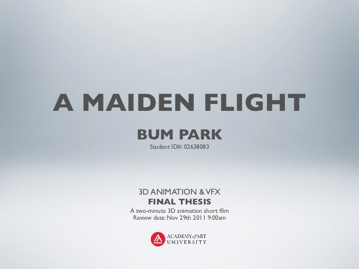 A MAIDEN FLIGHT      BUM PARK           Student ID#: 02638083      3D ANIMATION & VFX        FINAL THESIS    A two-minute ...