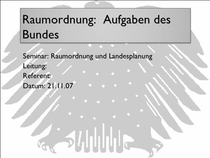 Seminar: Raumordnung und Landesplanung Leitung: Referent:  Datum: 21.11.07 Raumordnung:  Aufgaben des Bundes