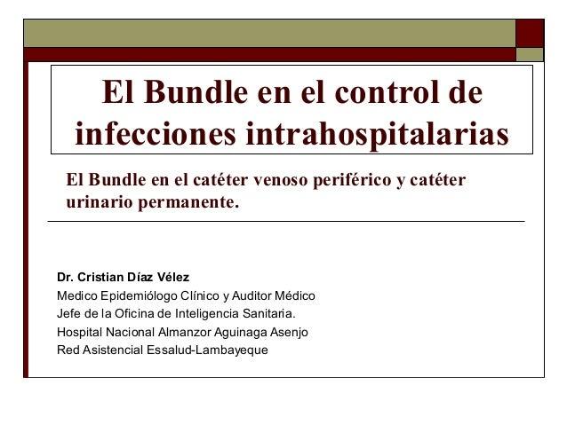 El Bundle en el control de infecciones intrahospitalarias Dr. Cristian Díaz Vélez Medico Epidemiólogo Clínico y Auditor Mé...